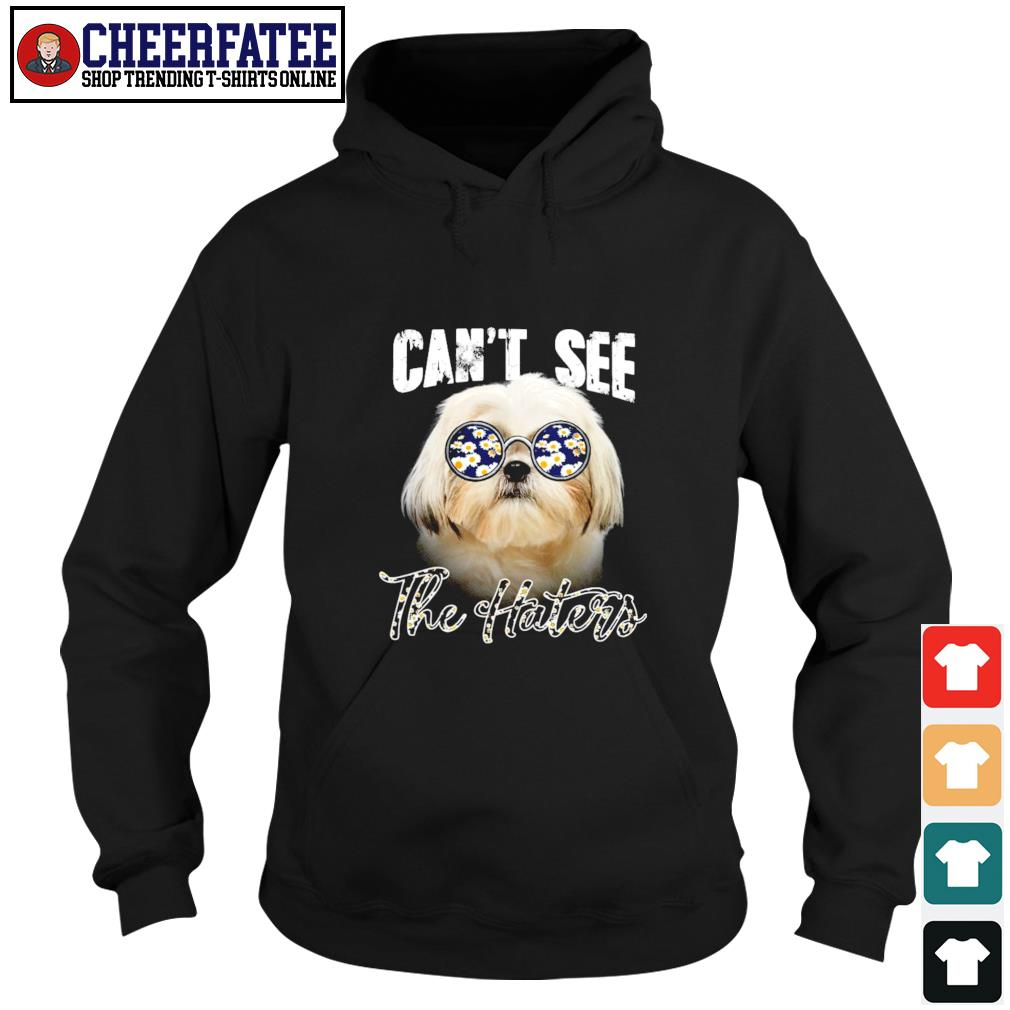 Shih Tzu can not see the haters hoodie