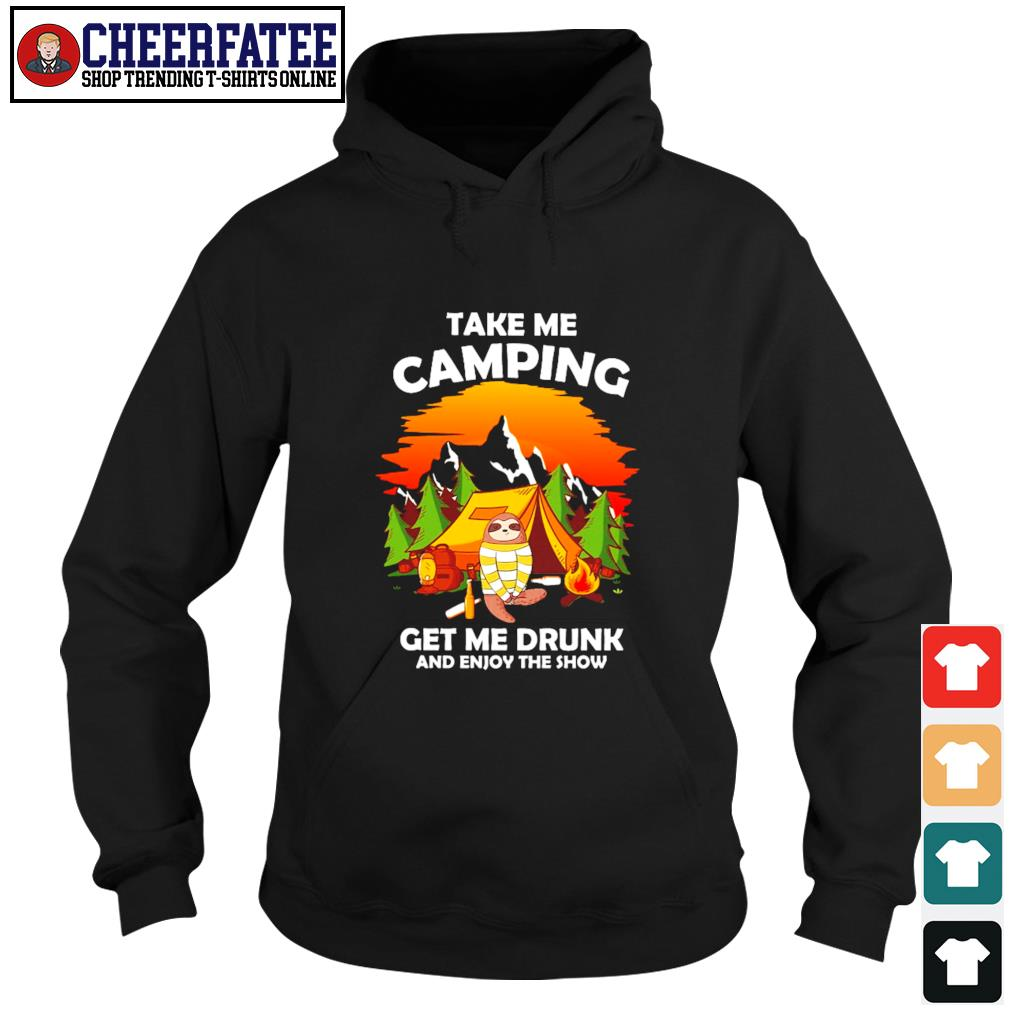 Sloth take me camping get me drunk and enjoy the show s hoodie
