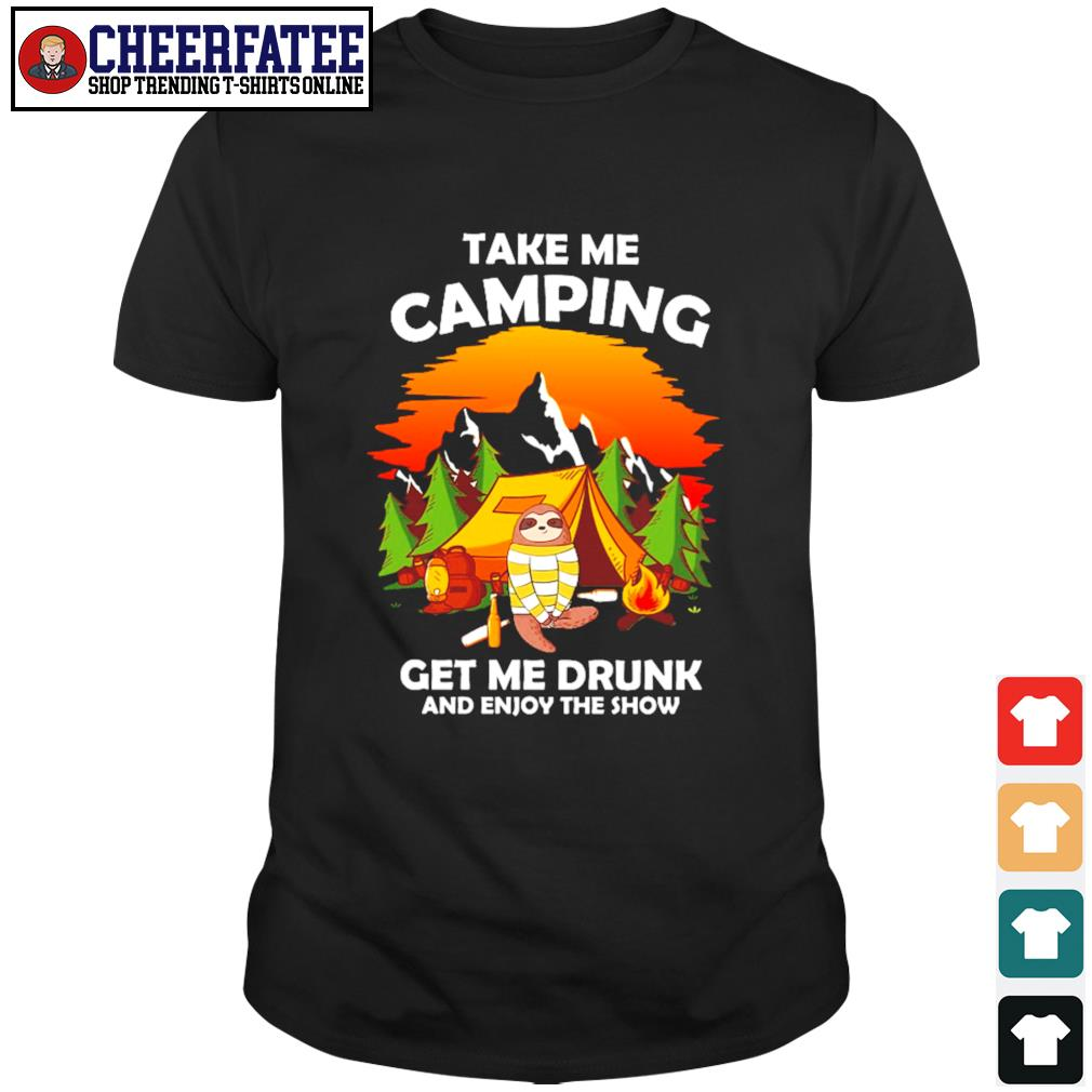 Sloth take me camping get me drunk and enjoy the show shirt