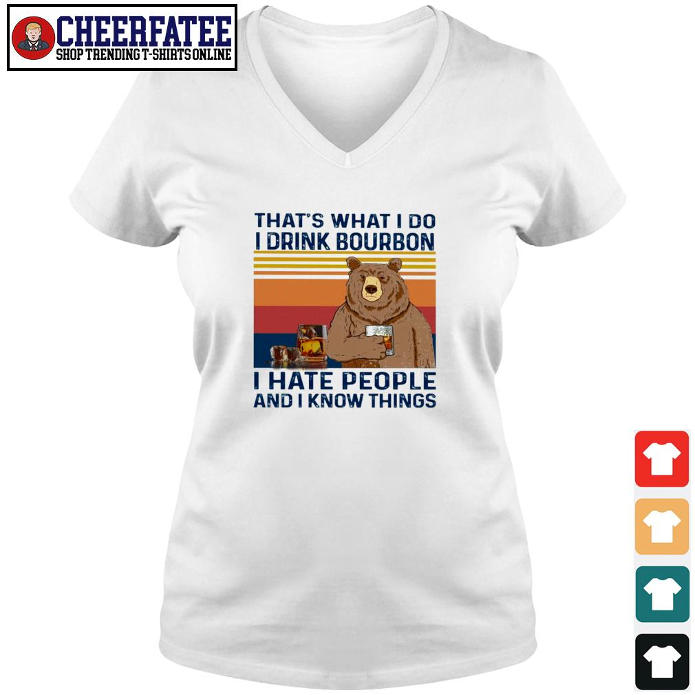 That's what I do I drink bourbon I hate people and I know things bear s v-neck t-shirt