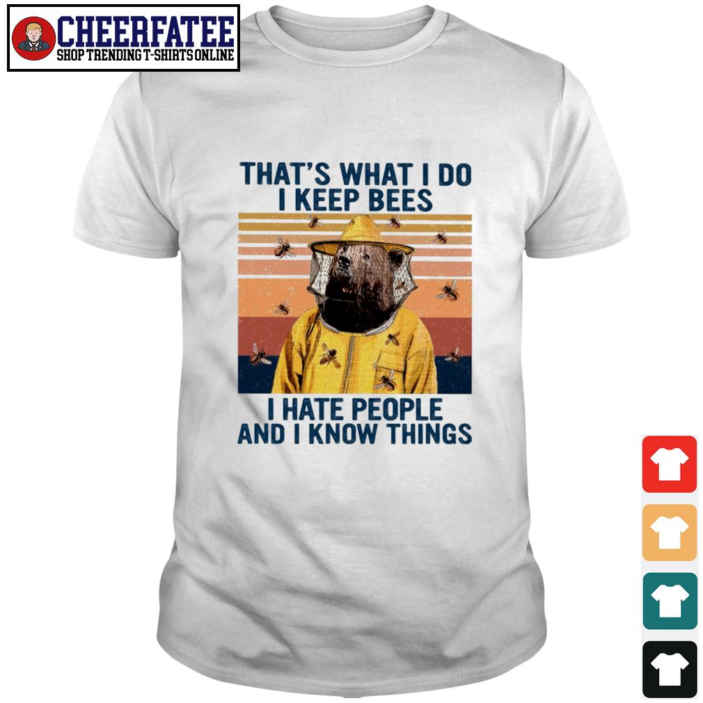 That's what I do I keep bees I hate people and I know things shirt