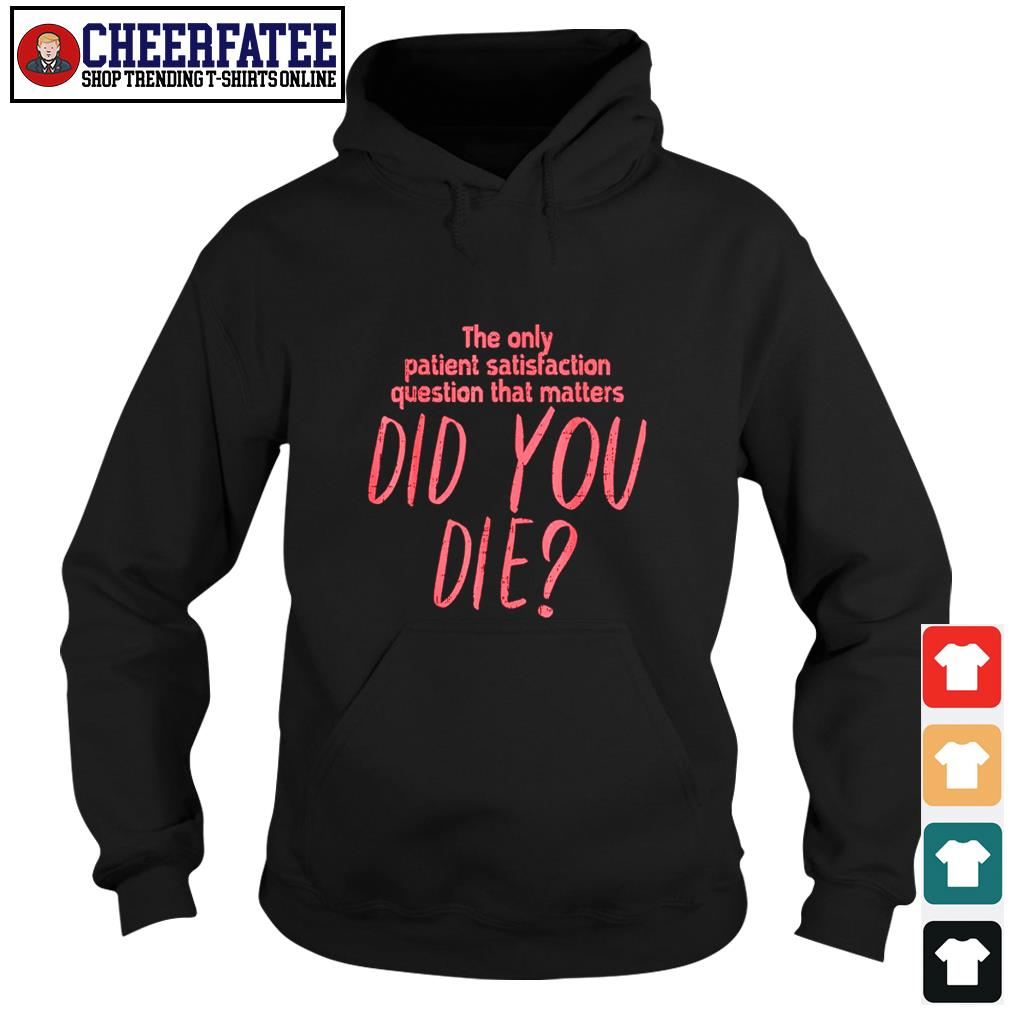The only patient satisfaction question that matters did you die s hoodie