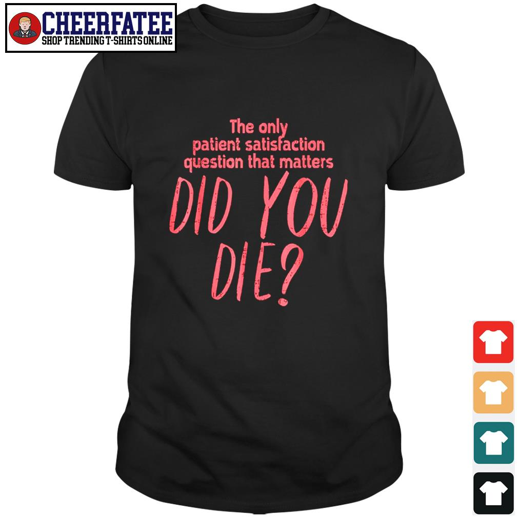 The only patient satisfaction question that matters did you die shirt