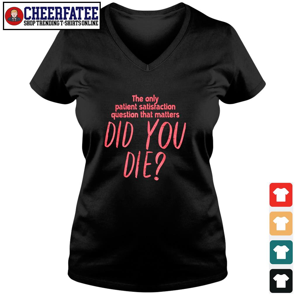 The only patient satisfaction question that matters did you die s v-neck t-shirt