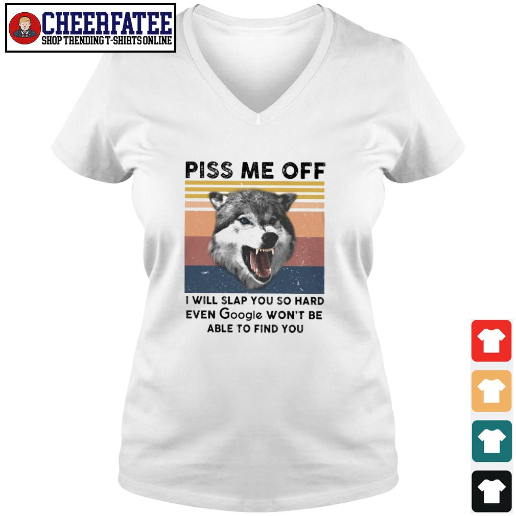 Wolf piss me off I will slap you so hard even google won't be able to find you vintage s v-neck t-shirt