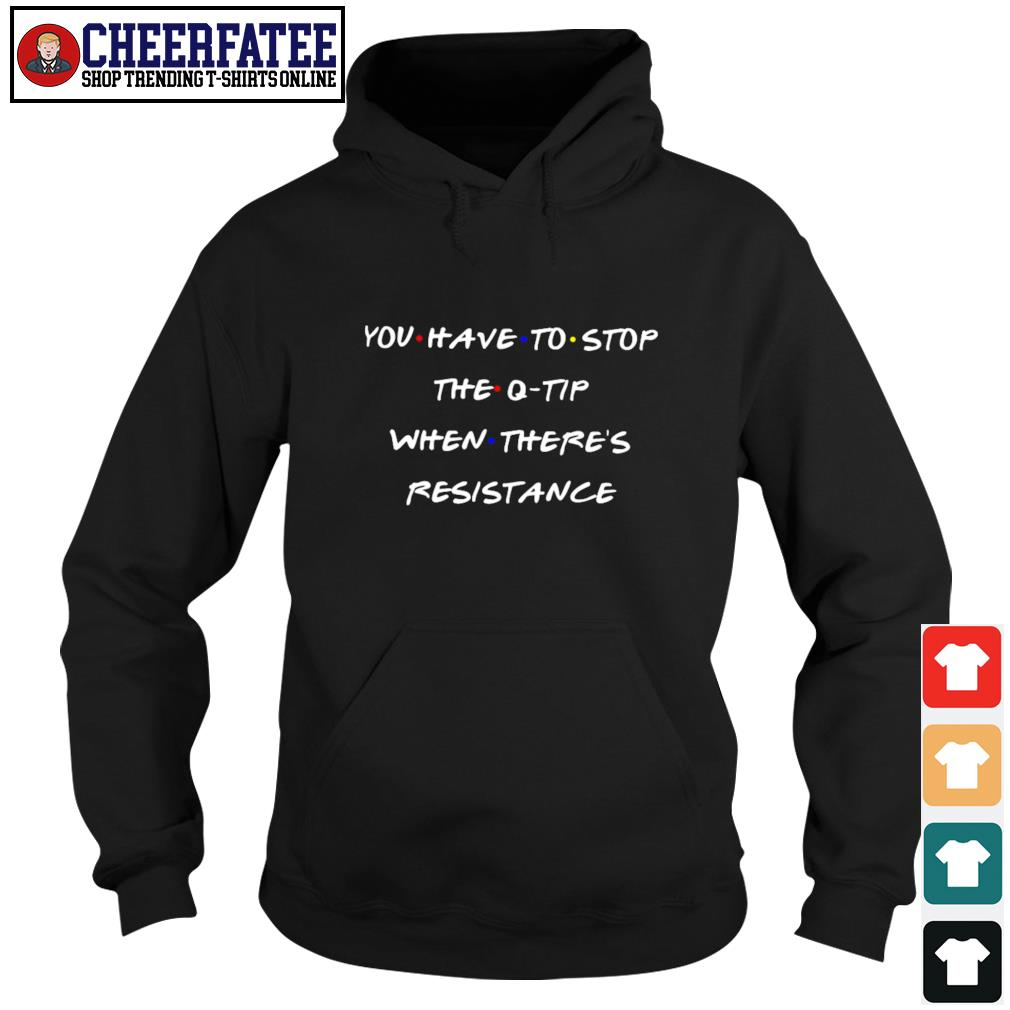 You have to stop the q tip when there's resistance s hoodie